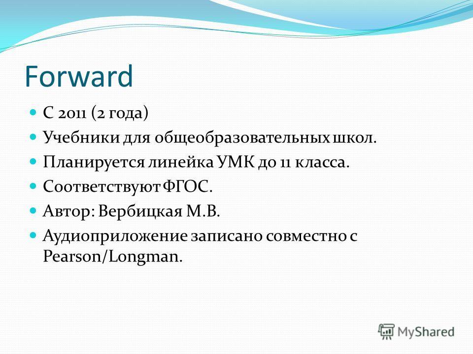 Forward C 2011 (2 года) Учебники для общеобразовательных школ. Планируется линейка УМК до 11 класса. Соответствуют ФГОС. Автор: Вербицкая М.В. Аудиоприложение записано совместно с Pearson/Longman.