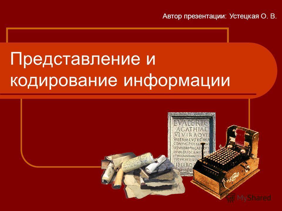Представление и кодирование информации Автор презентации: Устецкая О. В.