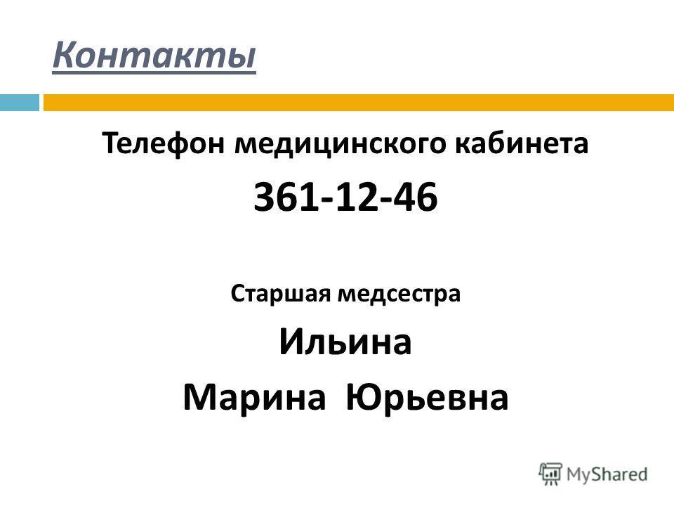 Контакты Телефон медицинского кабинета 361-12-46 Старшая медсестра Ильина Марина Юрьевна