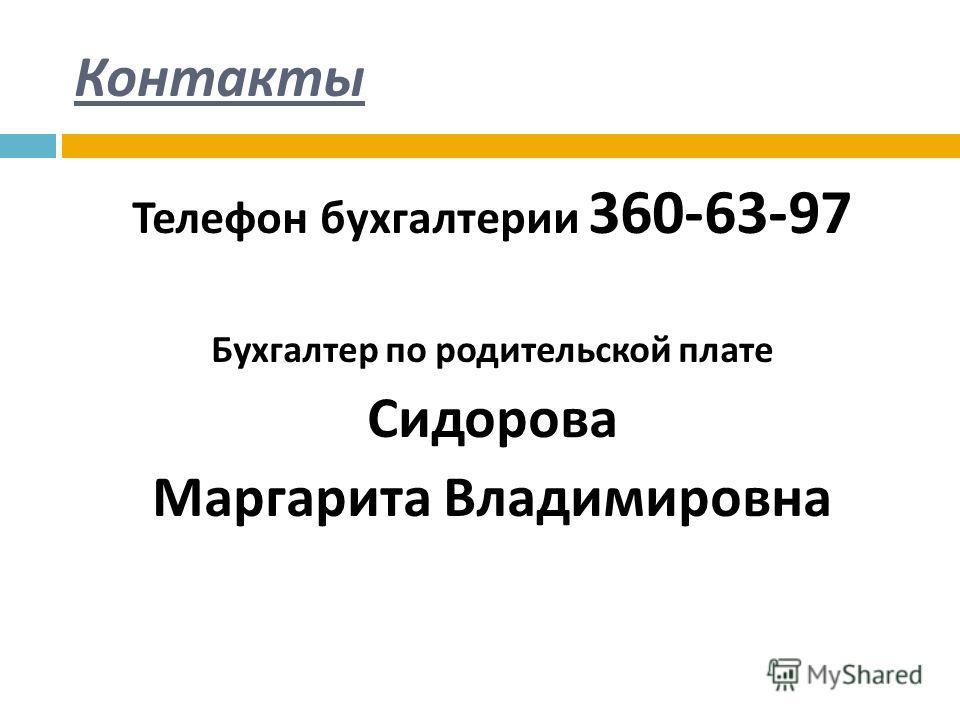 Контакты Телефон бухгалтерии 360-63-97 Бухгалтер по родительской плате Сидорова Маргарита Владимировна