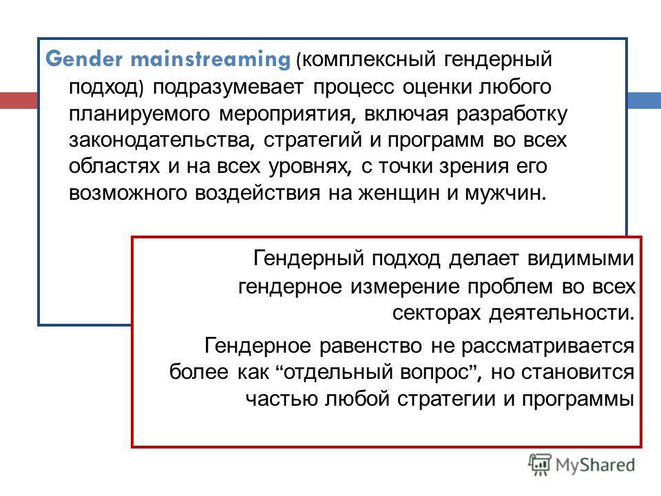 Gender mainstreaming ( комплексный гендерный подход ) подразумевает процесс оценки любого планируемого мероприятия, включая разработку законодательства, стратегий и программ во всех областях и на всех уровнях, с точки зрения его возможного воздействи