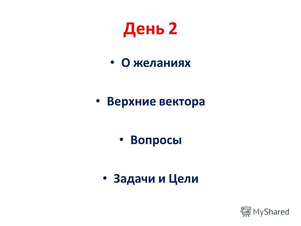 День 2 О желаниях Верхние вектора Вопросы Задачи и Цели