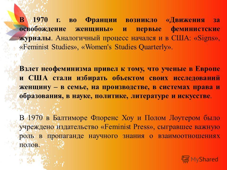 В 1970 г. во Франции возникло «Движения за освобождение женщины» и первые феминистские журналы. Аналогичный процесс начался и в США: «Signs», «Feminist Studies», «Women's Studies Quarterly». Взлет неофеминизма привел к тому, что ученые в Европе и США