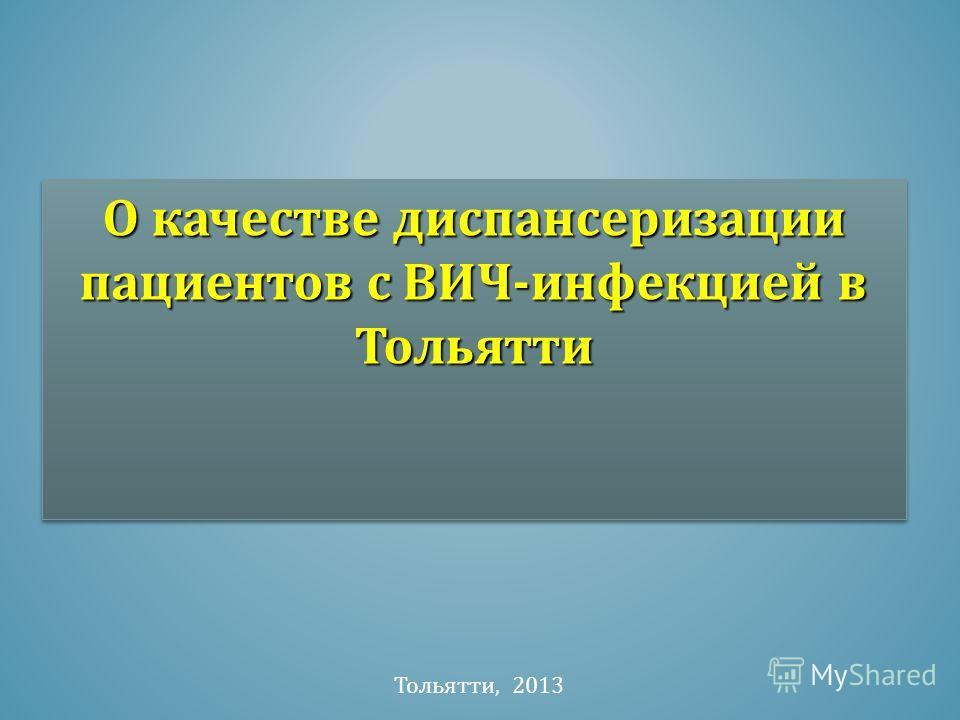 О качестве диспансеризации пациентов с ВИЧ-инфекцией в Тольятти Тольятти, 2013