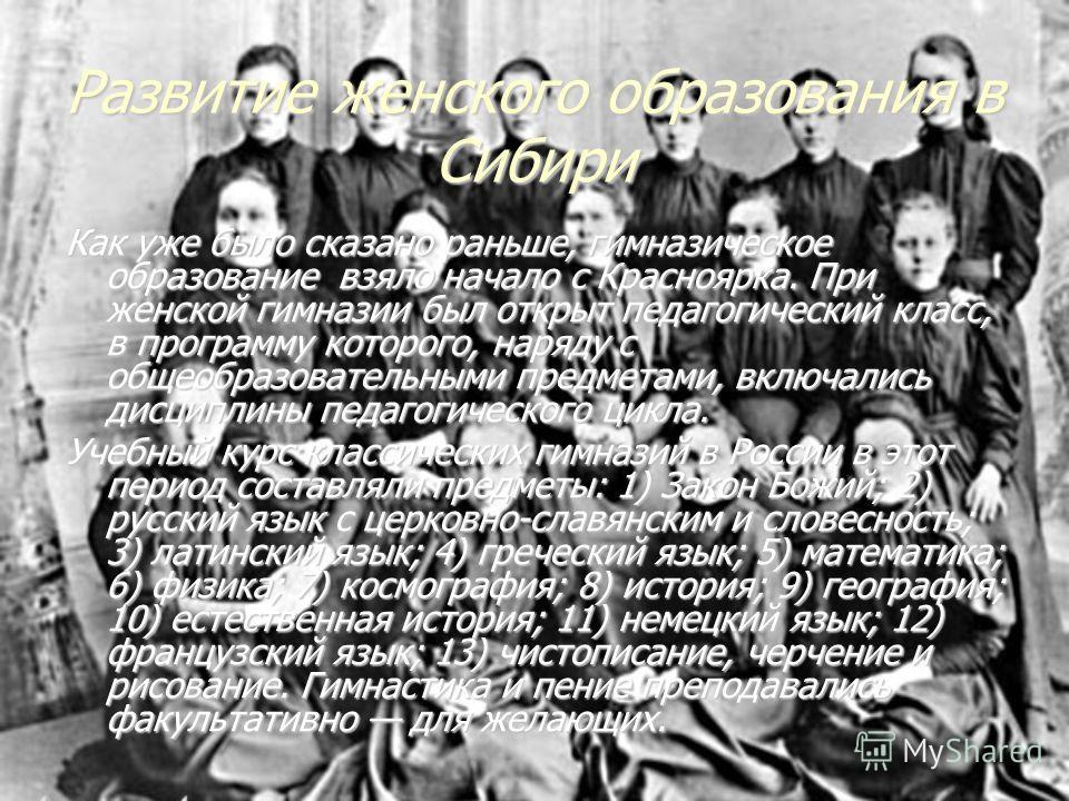 Развитие женского образования в Сибири Как уже было сказано раньше, гимназическое образование взяло начало с Красноярка. При женской гимназии был открыт педагогический класс, в программу которого, наряду с общеобразовательными предметами, включались
