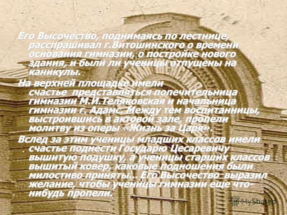 Его Высочество, поднимаясь по лестнице, расспрашивал г.Витошинского о времени основания гимназии, о постройке нового здания, и были ли ученицы отпущены на каникулы. На верхней площадке имели счастье представляться попечительница гимназии М.И.Теляковс