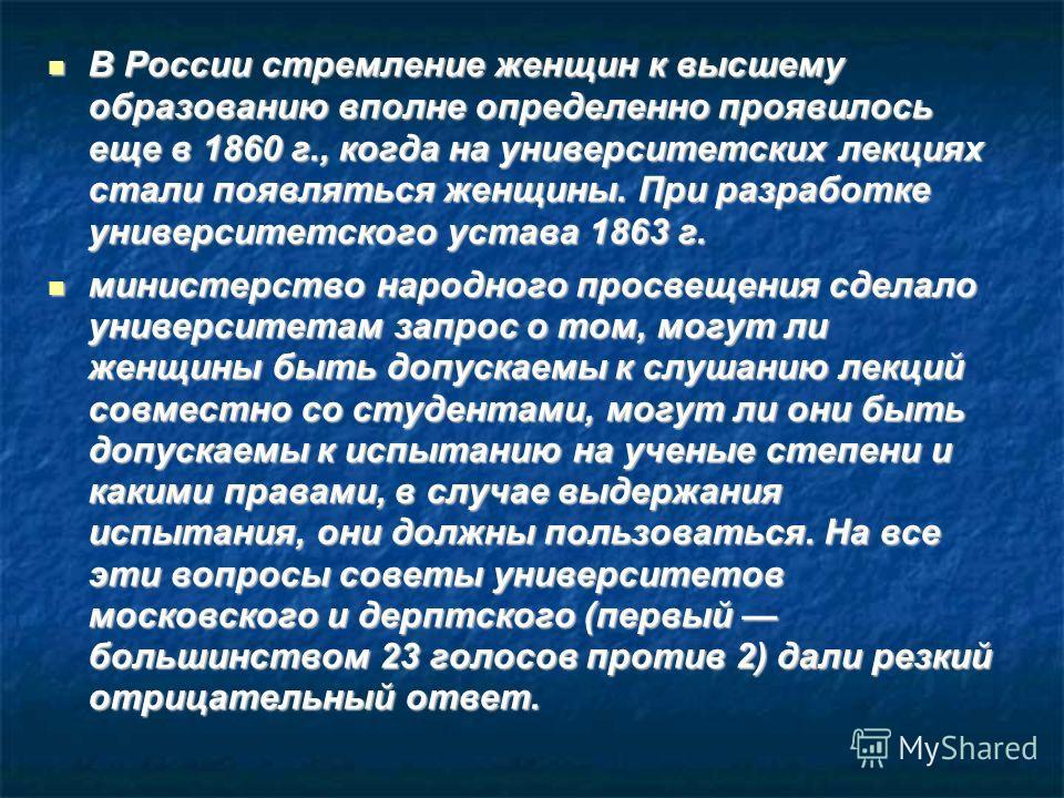 В России стремление женщин к высшему образованию вполне определенно проявилось еще в 1860 г., когда на университетских лекциях стали появляться женщины. При разработке университетского устава 1863 г. В России стремление женщин к высшему образованию в