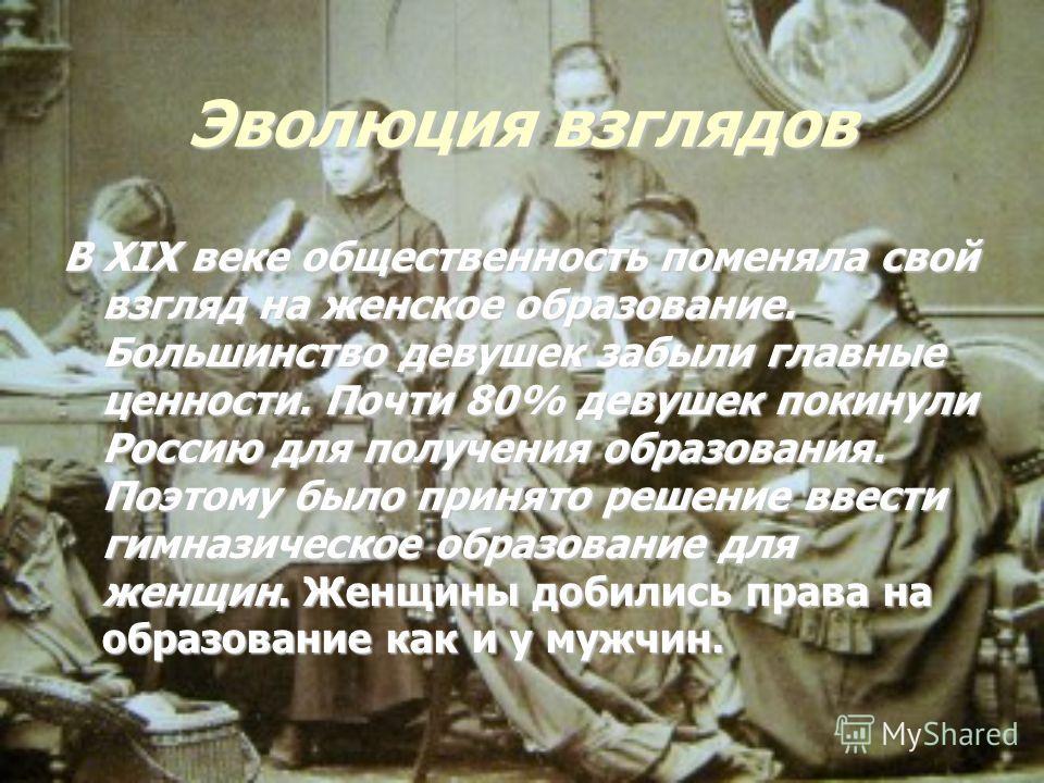 Эволюция взглядов В XIX веке общественность поменяла свой взгляд на женское образование. Большинство девушек забыли главные ценности. Почти 80% девушек покинули Россию для получения образования. Поэтому было принято решение ввести гимназическое образ