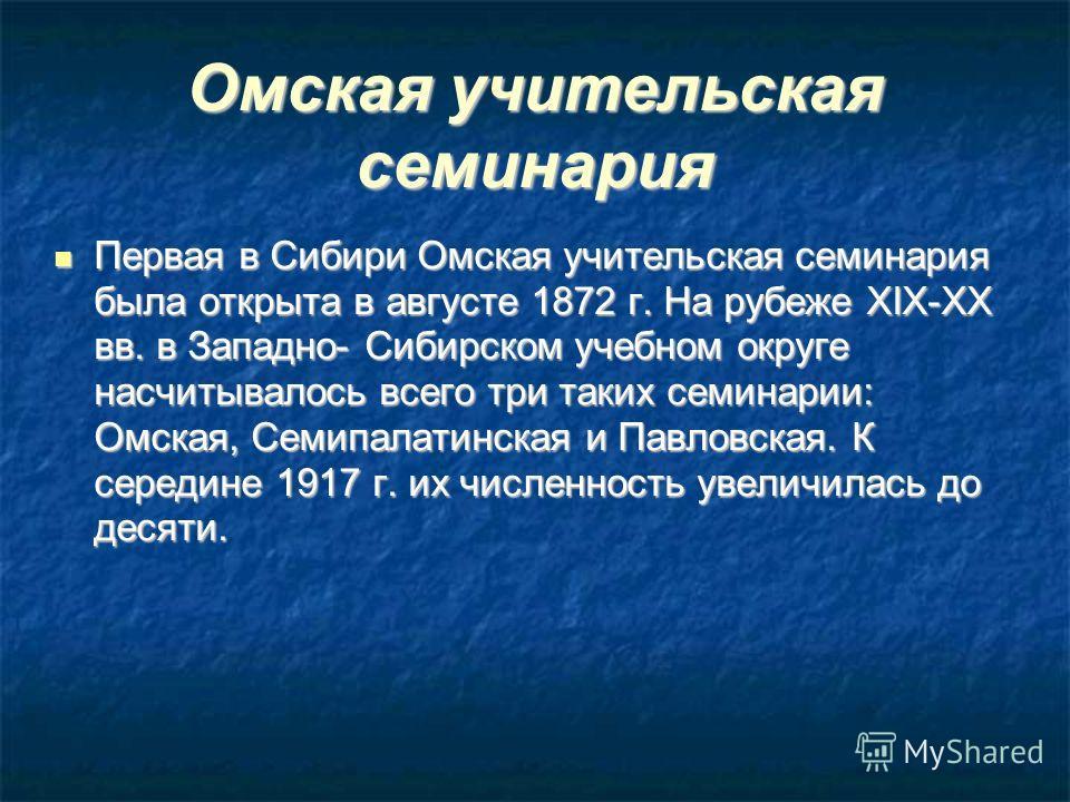 Омская учительская семинария Первая в Сибири Омская учительская семинария была открыта в августе 1872 г. На рубеже XIX-XX вв. в Западно- Сибирском учебном округе насчитывалось всего три таких семинарии: Омская, Семипалатинская и Павловская. К середин