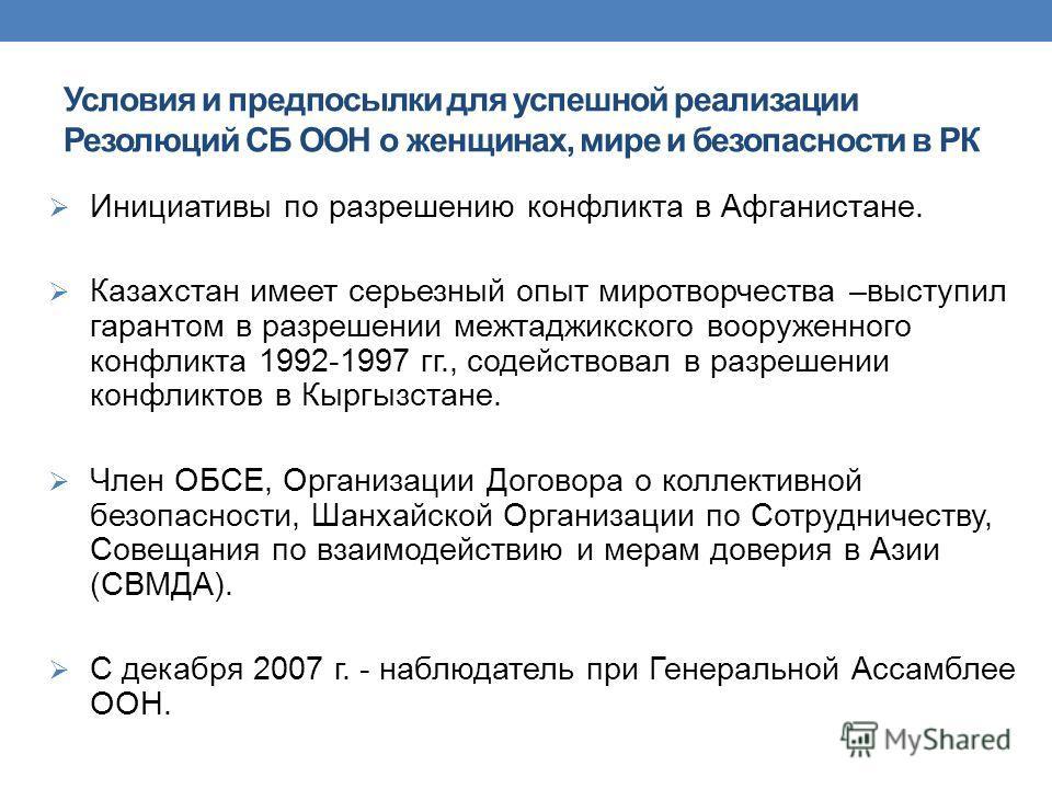 Условия и предпосылки для успешной реализации Резолюций СБ ООН о женщинах, мире и безопасности в РК Инициативы по разрешению конфликта в Афганистане. Казахстан имеет серьезный опыт миротворчества –выступил гарантом в разрешении межтаджикского вооруже