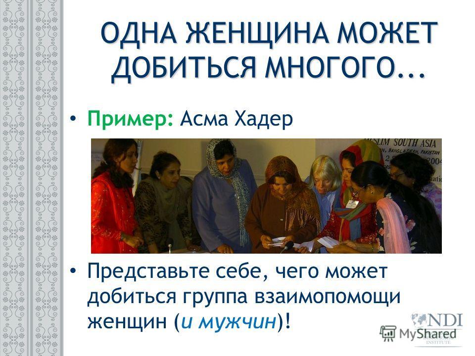 Пример: Асма Хадер Представьте себе, чего может добиться группа взаимопомощи женщин (и мужчин)! ОДНА ЖЕНЩИНА МОЖЕТ ДОБИТЬСЯ МНОГОГО...