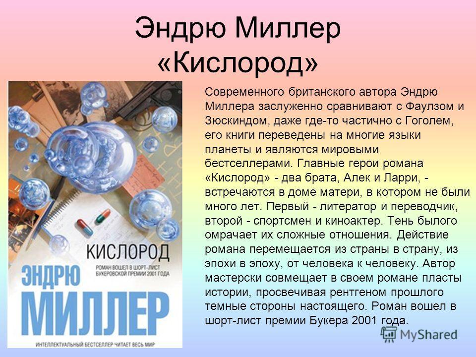 Эндрю Миллер «Кислород» Современного британского автора Эндрю Миллера заслуженно сравнивают с Фаулзом и Зюскиндом, даже где-то частично с Гоголем, его книги переведены на многие языки планеты и являются мировыми бестселлерами. Главные герои романа «К