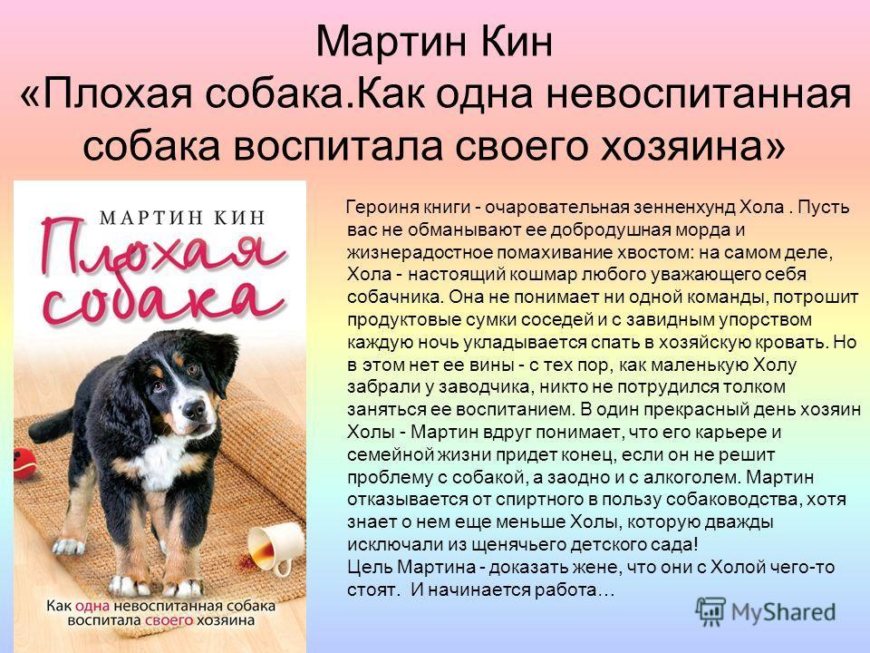 Мартин Кин «Плохая собака.Как одна невоспитанная собака воспитала своего хозяина» Героиня книги - очаровательная зенненхунд Хола. Пусть вас не обманывают ее добродушная морда и жизнерадостное помахивание хвостом: на самом деле, Хола - настоящий кошма