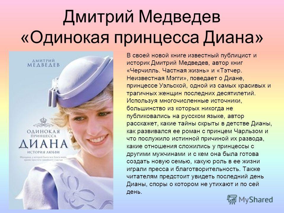Дмитрий Медведев «Одинокая принцесса Диана» В своей новой книге известный публицист и историк Дмитрий Медведев, автор книг «Черчилль. Частная жизнь» и «Тэтчер. Неизвестная Мэгги», поведает о Диане, принцессе Уэльской, одной из самых красивых и трагич
