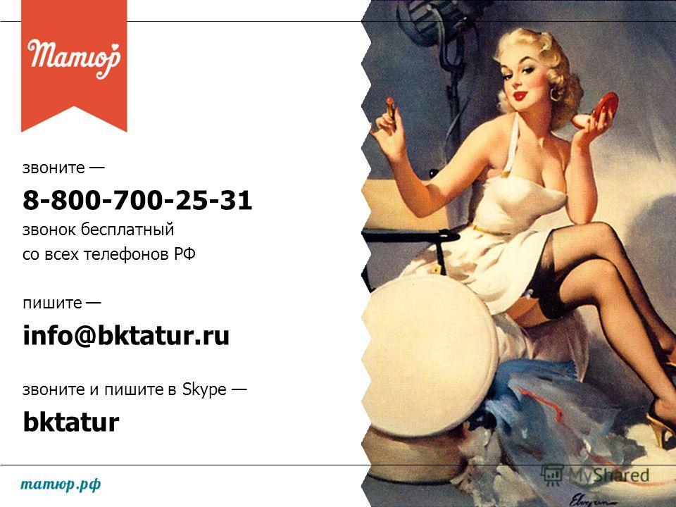 звоните 8-800-700-25-31 звонок бесплатный со всех телефонов РФ пишите info@bktatur.ru звоните и пишите в Skype bktatur