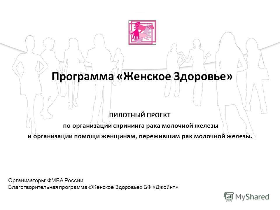 Программа «Женское Здоровье» ПИЛОТНЫЙ ПРОЕКТ по организации скрининга рака молочной железы и организации помощи женщинам, пережившим рак молочной железы. Организаторы: ФМБА России Благотворительная программа «Женское Здоровье» БФ «Джойнт»