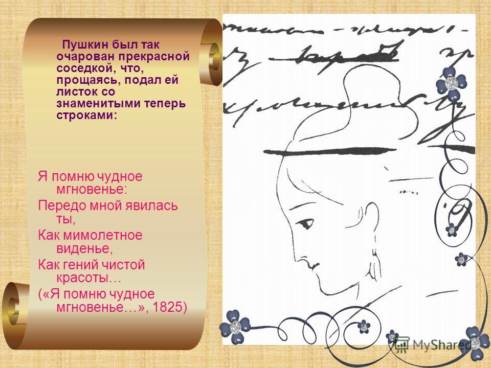 Пушкин был так очарован прекрасной соседкой, что, прощаясь, подал ей листок со знаменитыми теперь строками: Я помню чудное мгновенье: Передо мной явилась ты, Как мимолетное виденье, Как гений чистой красоты… («Я помню чудное мгновенье…», 1825)