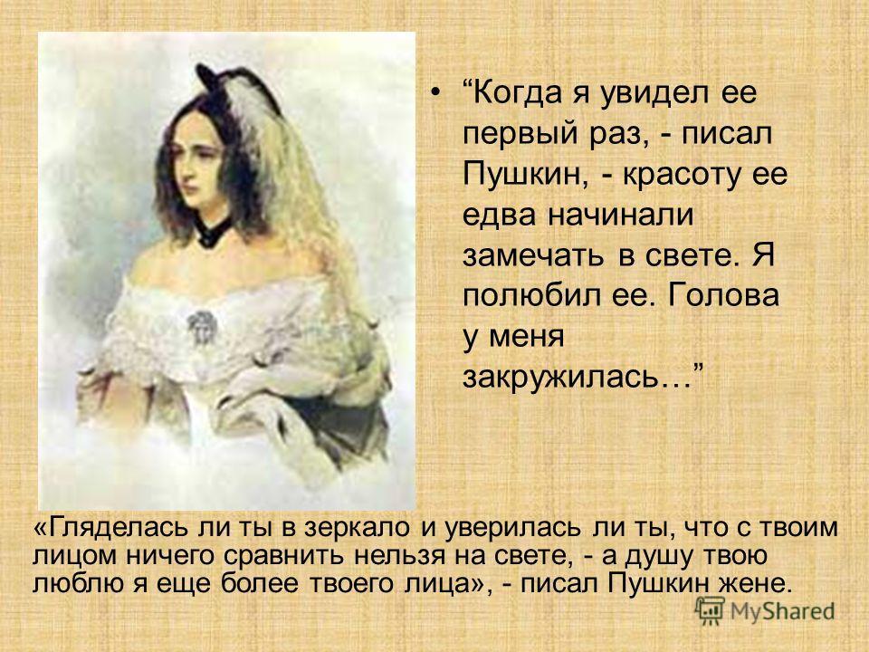 Когда я увидел ее первый раз, - писал Пушкин, - красоту ее едва начинали замечать в свете. Я полюбил ее. Голова у меня закружилась… «Гляделась ли ты в зеркало и уверилась ли ты, что с твоим лицом ничего сравнить нельзя на свете, - а душу твою люблю я