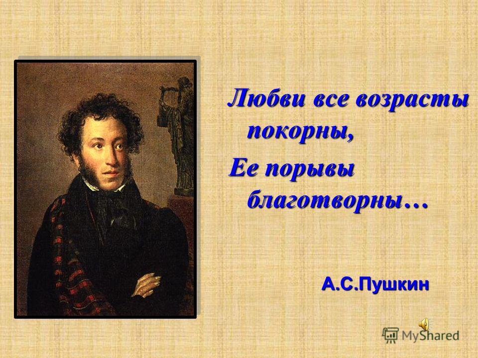 Любви все возрасты покорны, Ее порывы благотворны… А.С.Пушкин А.С.Пушкин