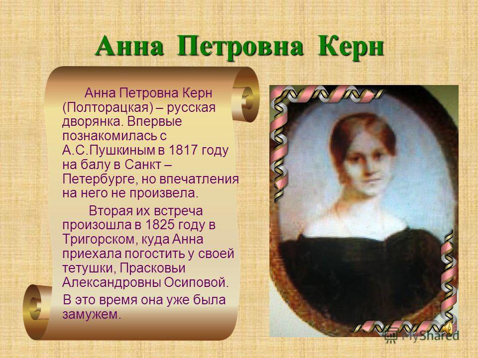 Анна Петровна Керн Анна Петровна Керн (Полторацкая) – русская дворянка. Впервые познакомилась с А.С.Пушкиным в 1817 году на балу в Санкт – Петербурге, но впечатления на него не произвела. Вторая их встреча произошла в 1825 году в Тригорском, куда Анн