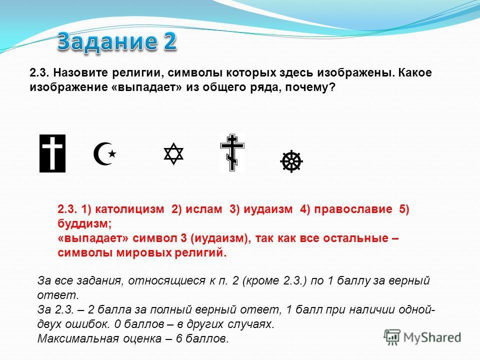 2.3. Назовите религии, символы которых здесь изображены. Какое изображение «выпадает» из общего ряда, почему? 2.3. 1) католицизм 2) ислам 3) иудаизм 4) православие 5) буддизм; «выпадает» символ 3 (иудаизм), так как все остальные – символы мировых рел