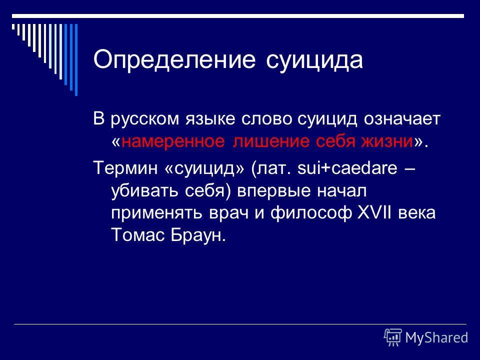 Определение суицида В русском языке слово суицид означает «намеренное лишение себя жизни». Термин «суицид» (лат. sui+caedare – убивать себя) впервые начал применять врач и философ ХVII века Томас Браун.