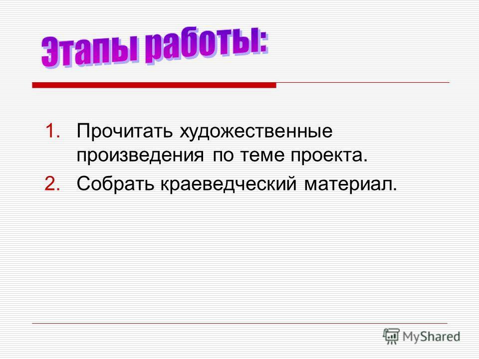 1. Прочитать художественные произведения по теме проекта. 2. Собрать краеведческий материал.