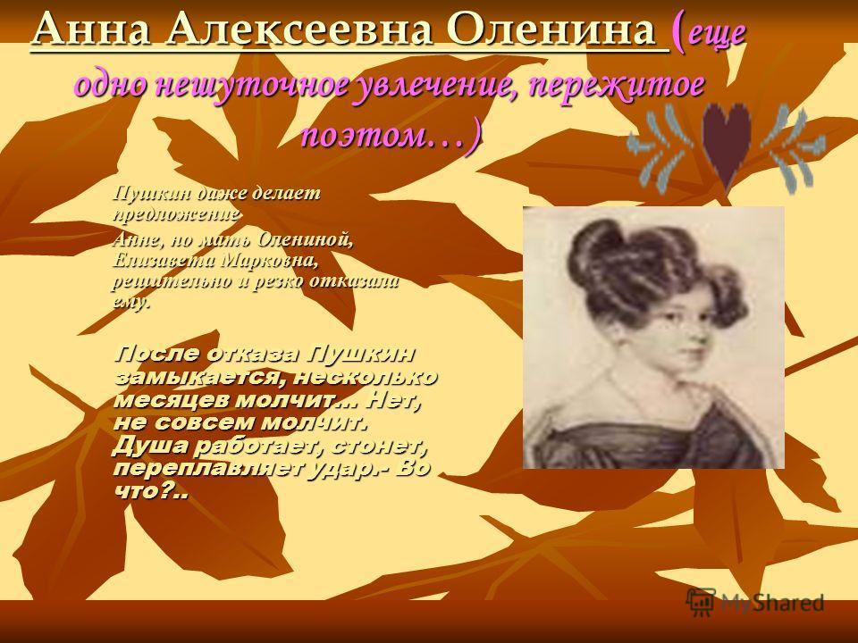 Анна Алексеевна Оленина Анна Алексеевна Оленина ( еще одно нешуточное увлечение, пережитое поэтом…) Анна Алексеевна Оленина Пушкин даже делает предложение Анне, но мать Олениной, Елизавета Марковна, решительно и резко отказала ему. После отказа Пушки