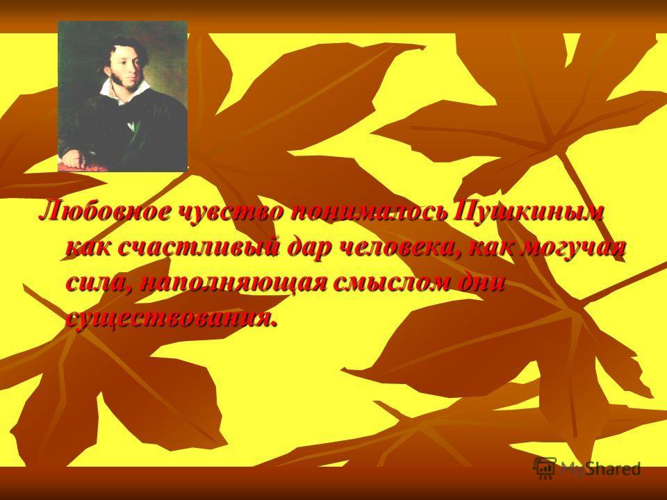 Любовное чувство понималось Пушкиным как счастливый дар человека, как могучая сила, наполняющая смыслом дни существования.