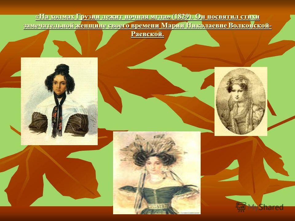 «На холмах Грузии лежит ночная мгла» (1829). Он посвятил стихи замечательной женщине своего времени Марии Николаевне Волконской- Раевской. «На холмах Грузии лежит ночная мгла» (1829). Он посвятил стихи замечательной женщине своего времени Марии Никол