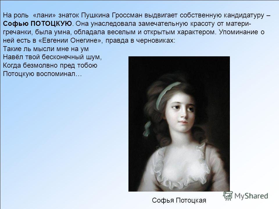На роль «лани» знаток Пушкина Гроссман выдвигает собственную кандидатуру – Софью ПОТОЦКУЮ. Она унаследовала замечательную красоту от матери- гречанки, была умна, обладала веселым и открытым характером. Упоминание о ней есть в «Евгении Онегине», правд