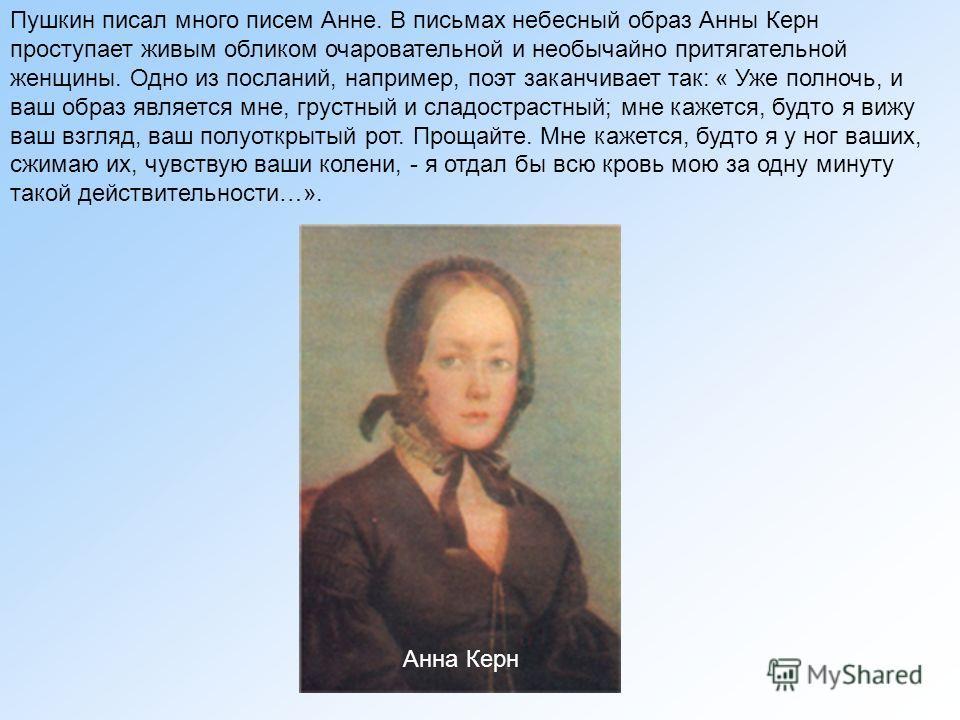 Пушкин писал много писем Анне. В письмах небесный образ Анны Керн проступает живым обликом очаровательной и необычайно притягательной женщины. Одно из посланий, например, поэт заканчивает так: « Уже полночь, и ваш образ является мне, грустный и сладо