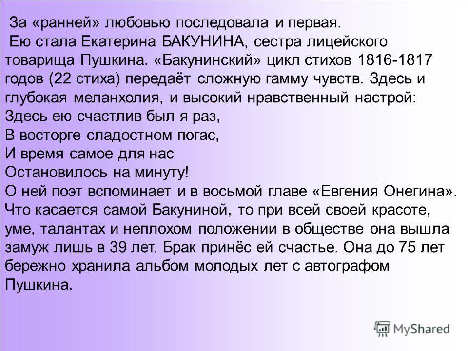 За «ранней» любовью последовала и первая. Ею стала Екатерина БАКУНИНА, сестра лицейского товарища Пушкина. «Бакунинский» цикл стихов 1816-1817 годов (22 стиха) передаёт сложную гамму чувств. Здесь и глубокая меланхолия, и высокий нравственный настрой