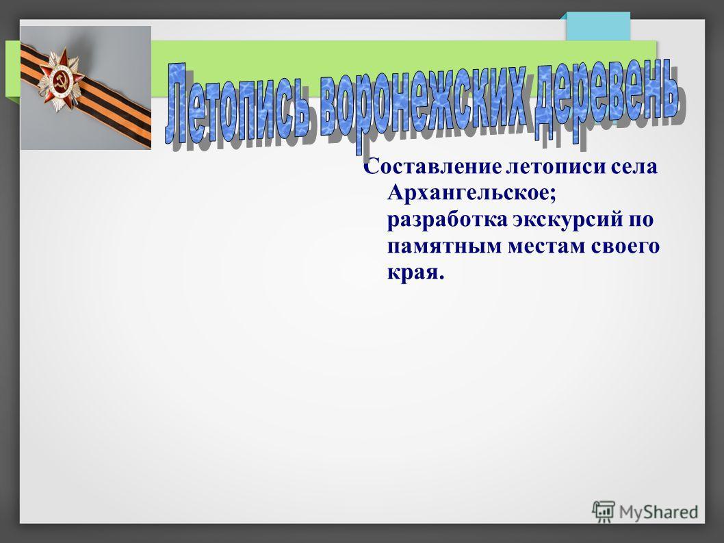 Составление летописи села Архангельское; разработка экскурсий по памятным местам своего края.