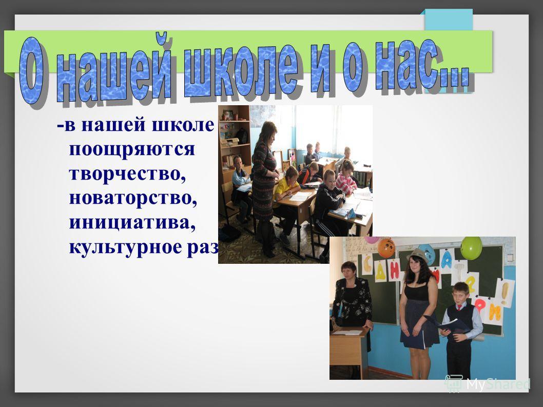 -в нашей школе поощряются творчество, новаторство, инициатива, культурное развитие.
