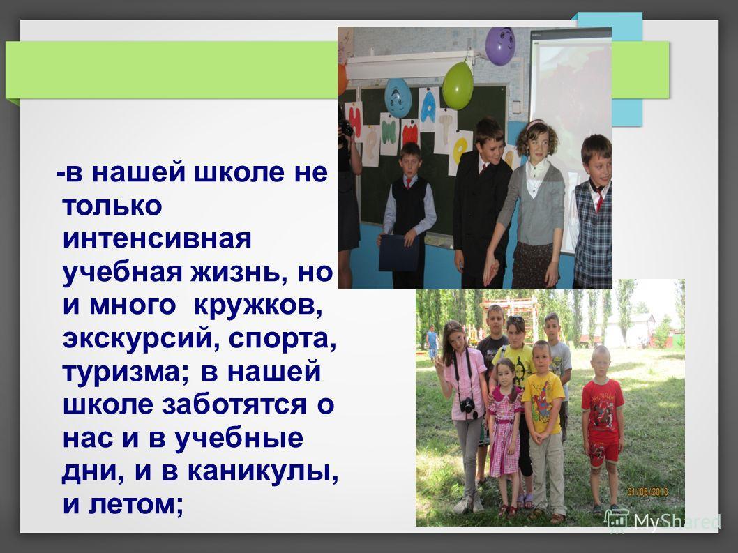 -в нашей школе не только интенсивная учебная жизнь, но и много кружков, экскурсий, спорта, туризма; в нашей школе заботятся о нас и в учебные дни, и в каникулы, и летом;