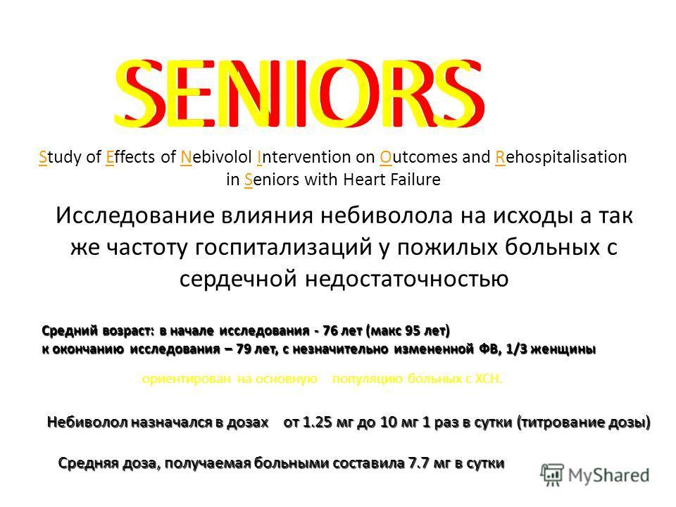 Study of Effects of Nebivolol Intervention on Outcomes and Rehospitalisation in Seniors with Heart Failure SENIORS Исследование влияния небиволола на исходы а так же частоту госпитализаций у пожилых больных с сердечной недостаточностью Средний возрас