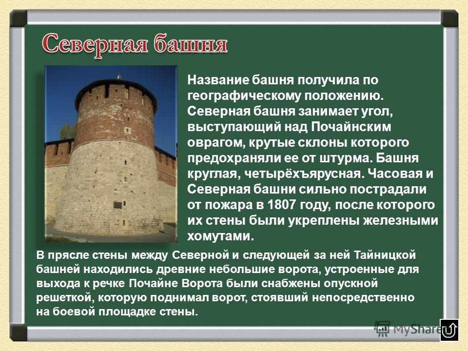 Название башня получила по географическому положению. Северная башня занимает угол, выступающий над Почайнским оврагом, крутые склоны которого предохраняли ее от штурма. Башня круглая, четырёхъярусная. Часовая и Северная башни сильно пострадали от по