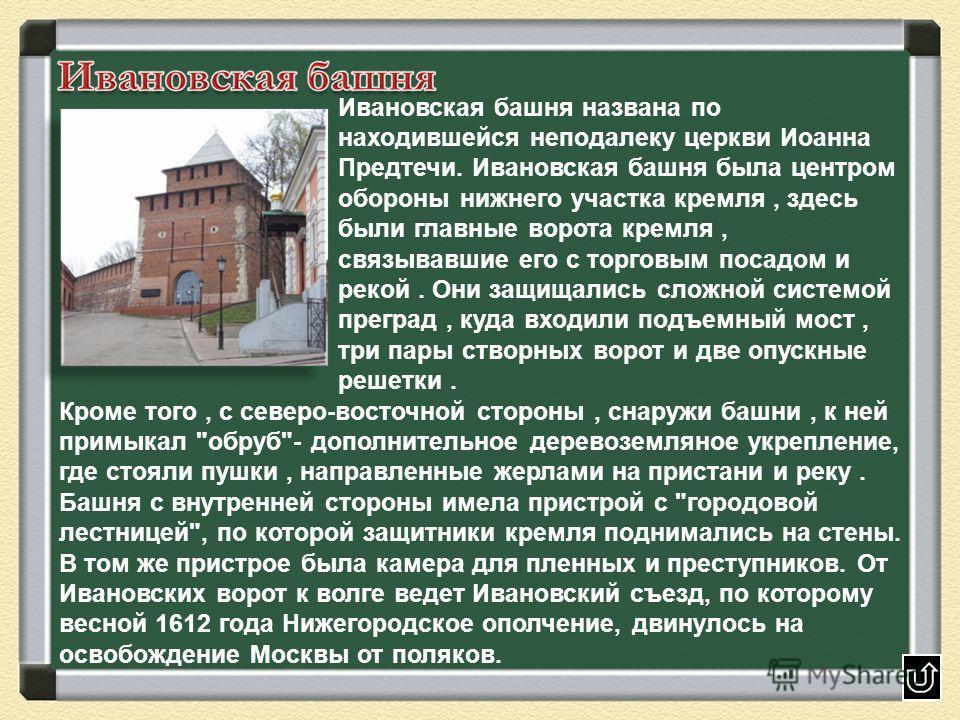 Ивановская башня названа по находившейся неподалеку церкви Иоанна Предтечи. Ивановская башня была центром обороны нижнего участка кремля, здесь были главные ворота кремля, связывавшие его с торговым посадом и рекой. Они защищались сложной системой пр