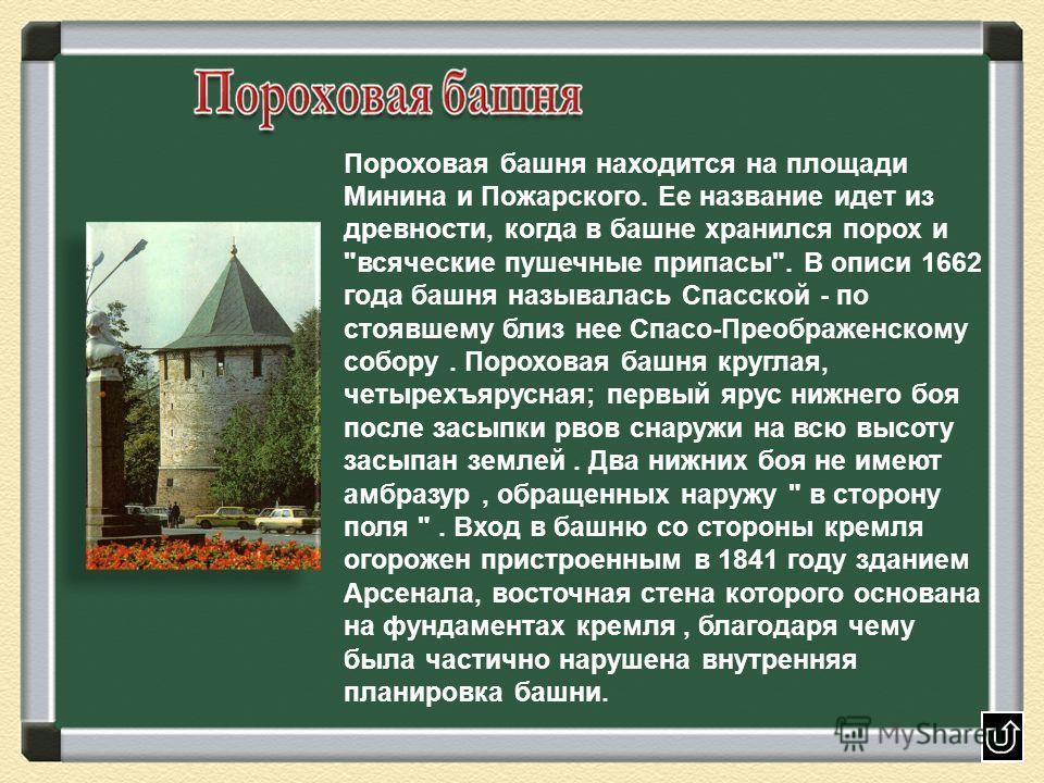 Пороховая башня находится на площади Минина и Пожарского. Ее название идет из древности, когда в башне хранился порох и
