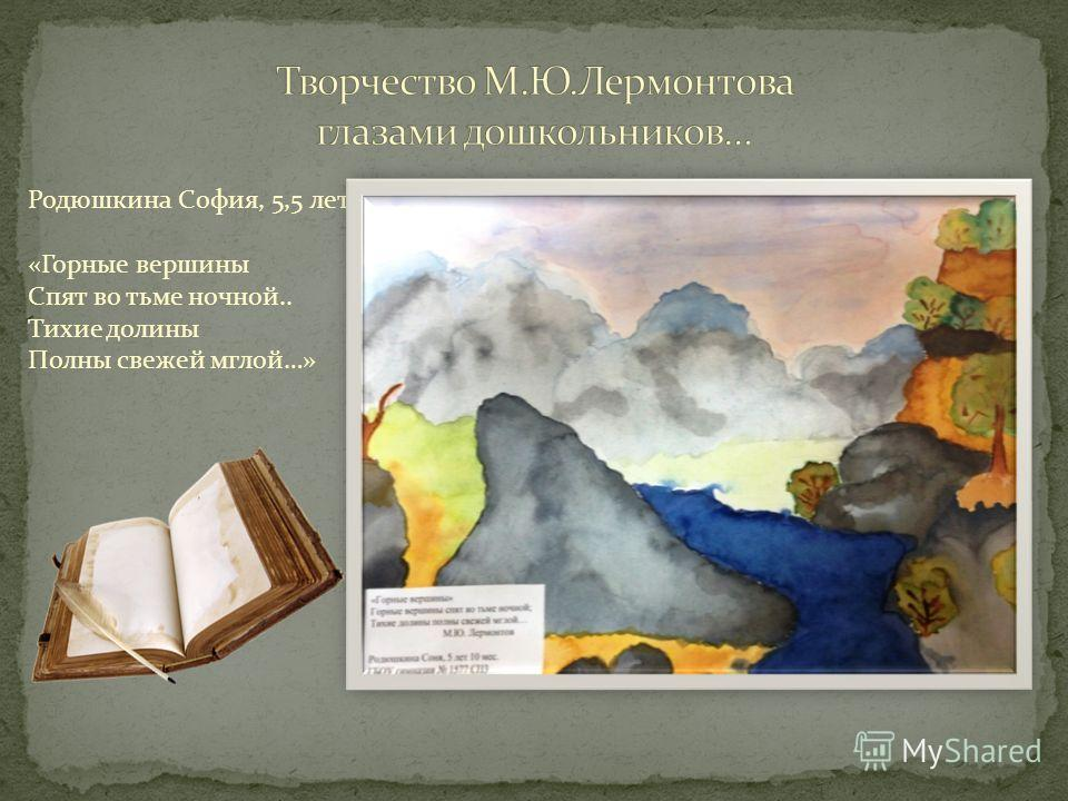 Родюшкина София, 5,5 лет «Горные вершины Спят во тьме ночной.. Тихие долины Полны свежей мглой…»