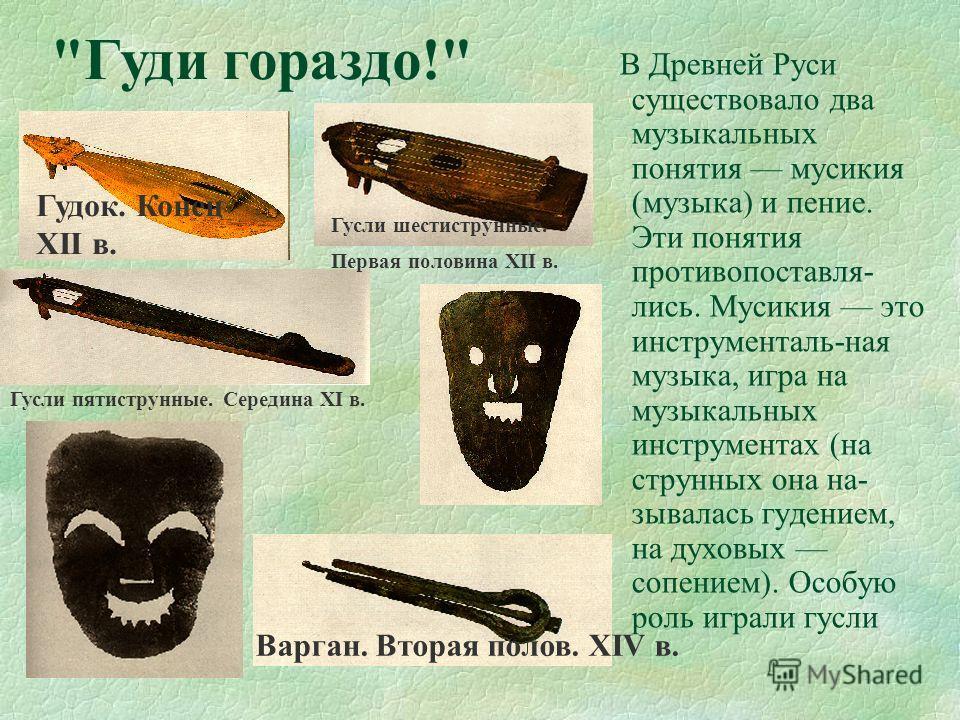 В Древней Руси существовало два музыкальных понятия мусикия (музыка) и пение. Эти понятия противопоставля- лись. Мусикия это инструменталь-ная музыка, игра на музыкальных инструментах (на струнных она на- зывалась гудением, на духовых сопением). Особ