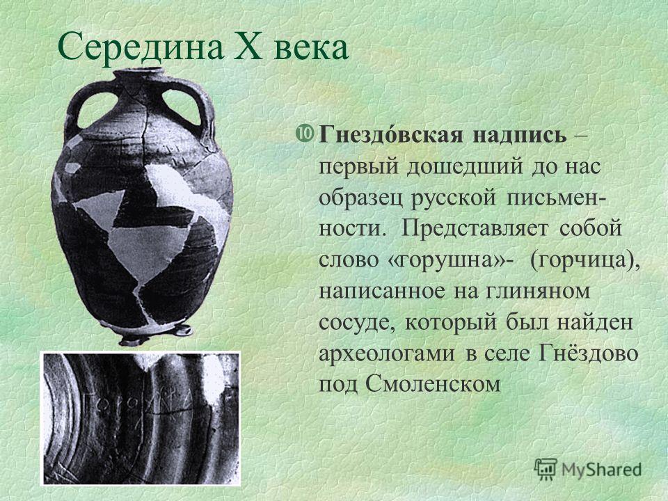 Середина Х века Гнездóвская надпись – первый дошедший до нас образец русской письмен- ности. Представляет собой слово «горушна»- (горчица), написанное на глиняном сосуде, который был найден археологами в селе Гнёздово под Смоленском