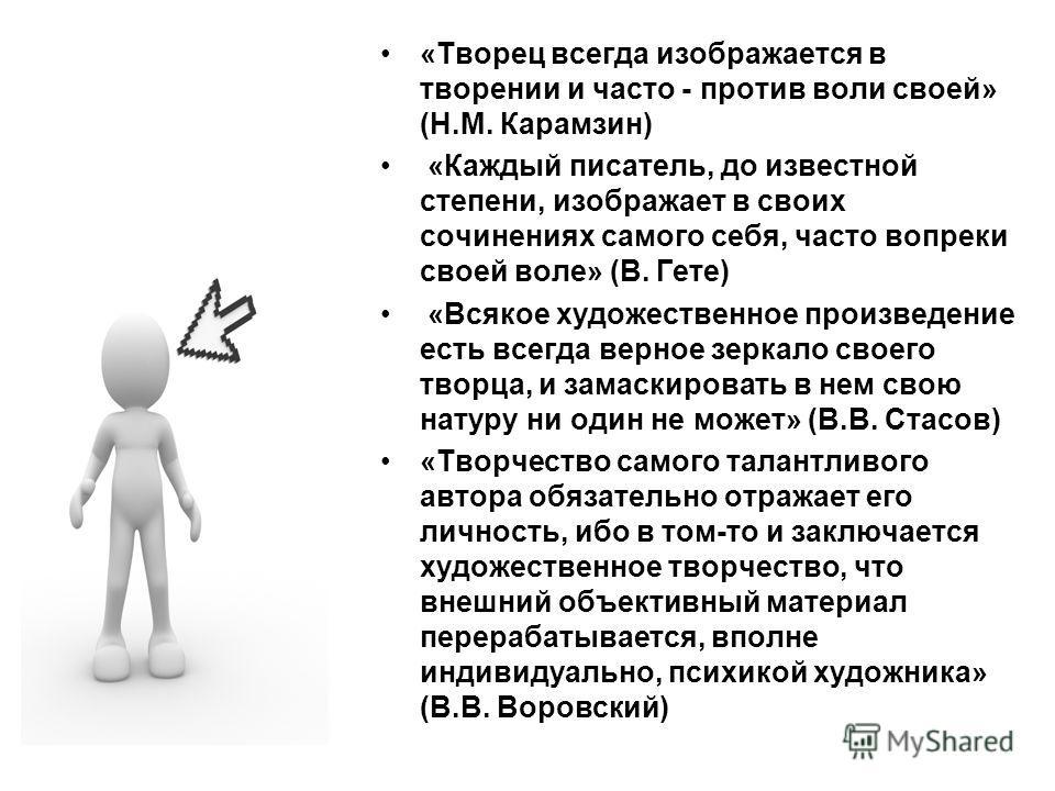 «Творец всегда изображается в творении и часто - против воли своей» (Н.М. Карамзин) «Каждый писатель, до известной степени, изображает в своих сочинениях самого себя, часто вопреки своей воле» (В. Гете) «Всякое художественное произведение есть всегда