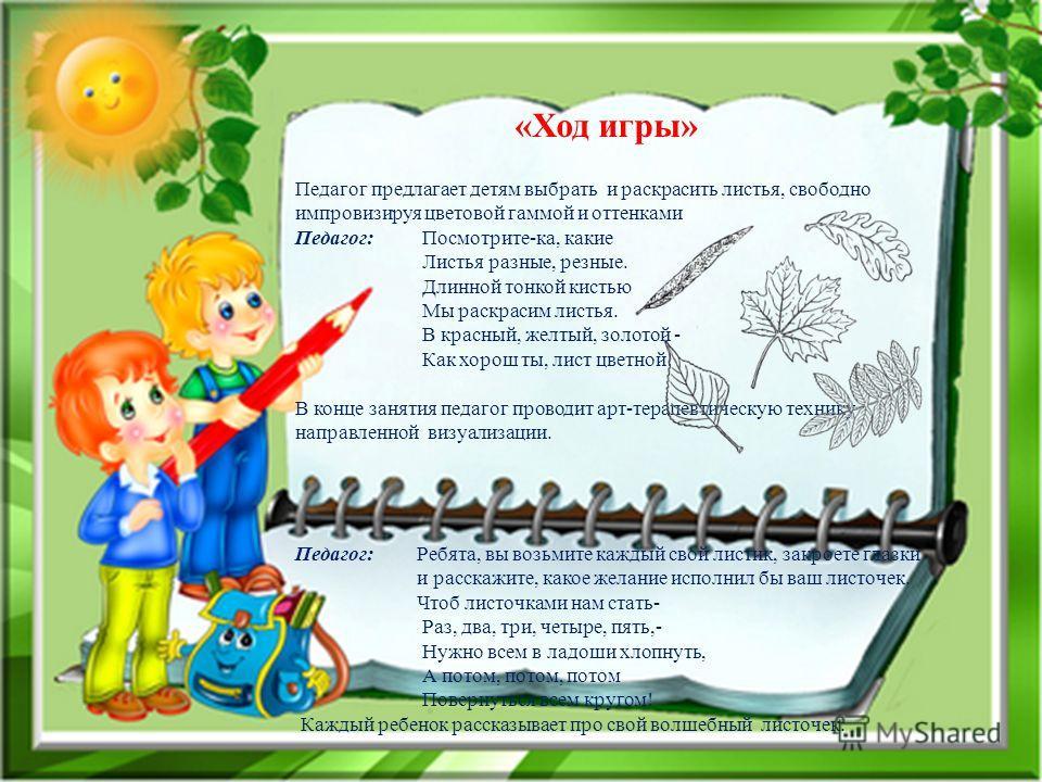 «Ход игры» Педагог предлагает детям выбрать и раскрасить листья, свободно импровизируя цветовой гаммой и оттенками Педагог: Посмотрите-ка, какие Листья разные, резные. Длинной тонкой кистью Мы раскрасим листья. В красный, желтый, золотой - Как хорош