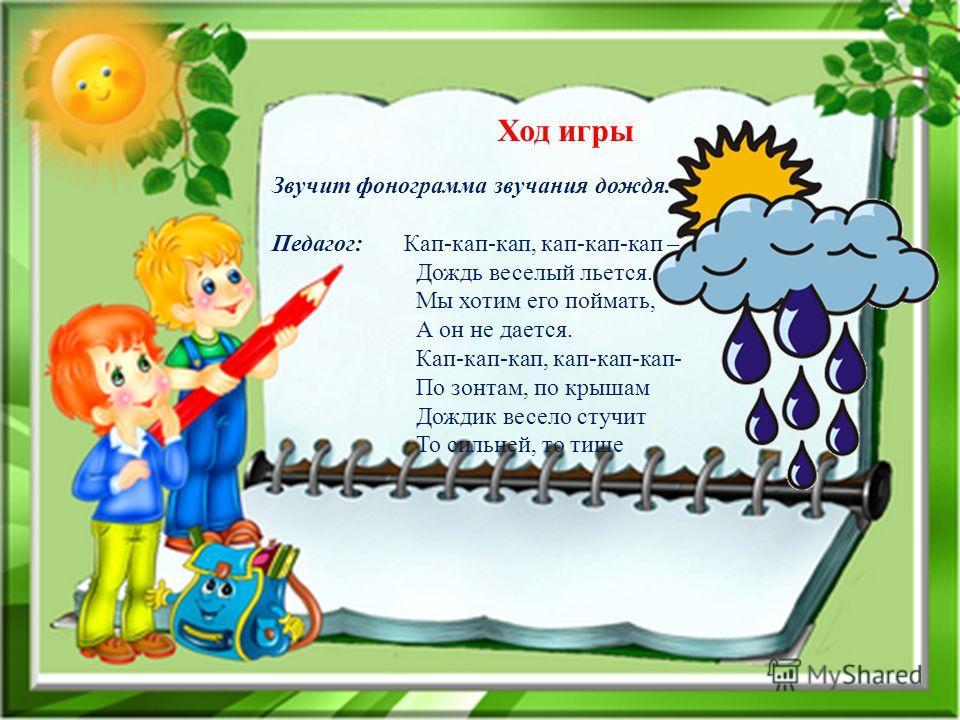 Ход игры Звучит фонограмма звучания дождя. Педагог: Кап-кап-кап, кап-кап-кап – Дождь веселый льется. Мы хотим его поймать, А он не дается. Кап-кап-кап, кап-кап-кап- По зонтам, по крышам Дождик весело стучит То сильней, то тише