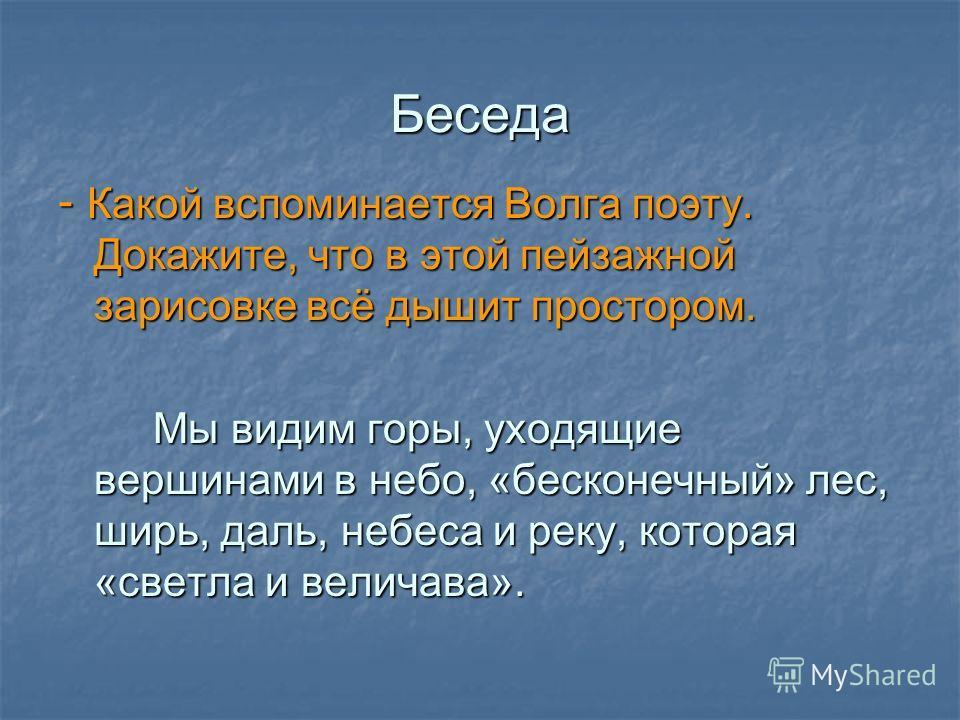 Беседа - Какой вспоминается Волга поэту. Докажите, что в этой пейзажной зарисовке всё дышит простором. Мы видим горы, уходящие вершинами в небо, «бесконечный» лес, ширь, даль, небеса и реку, которая «светла и величава». Мы видим горы, уходящие вершин