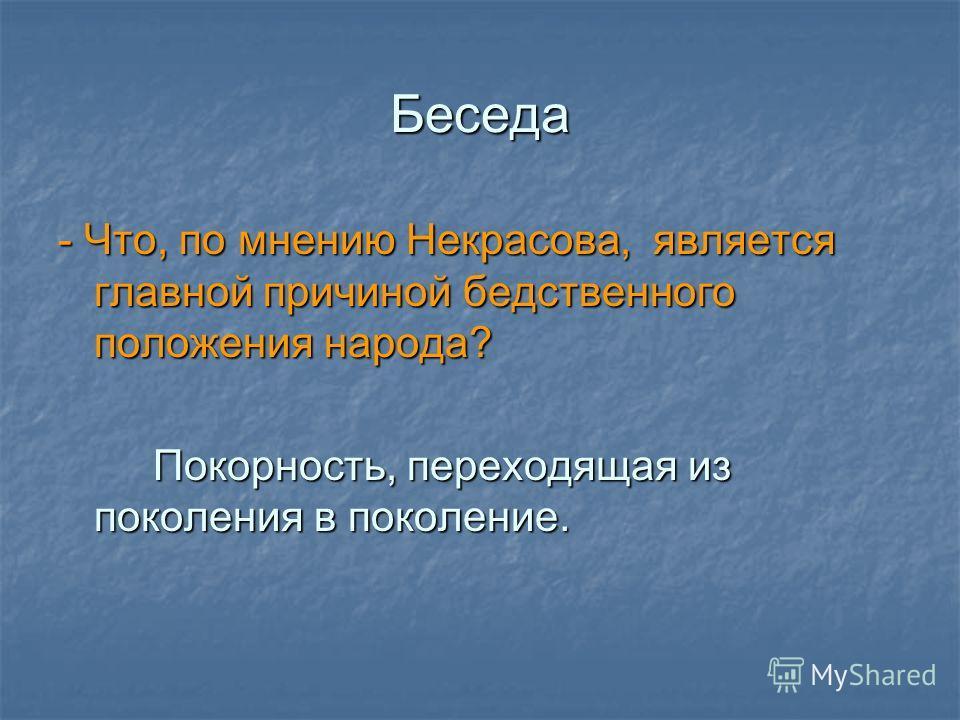 Беседа - Что, по мнению Некрасова, является главной причиной бедственного положения народа? Покорность, переходящая из поколения в поколение. Покорность, переходящая из поколения в поколение.