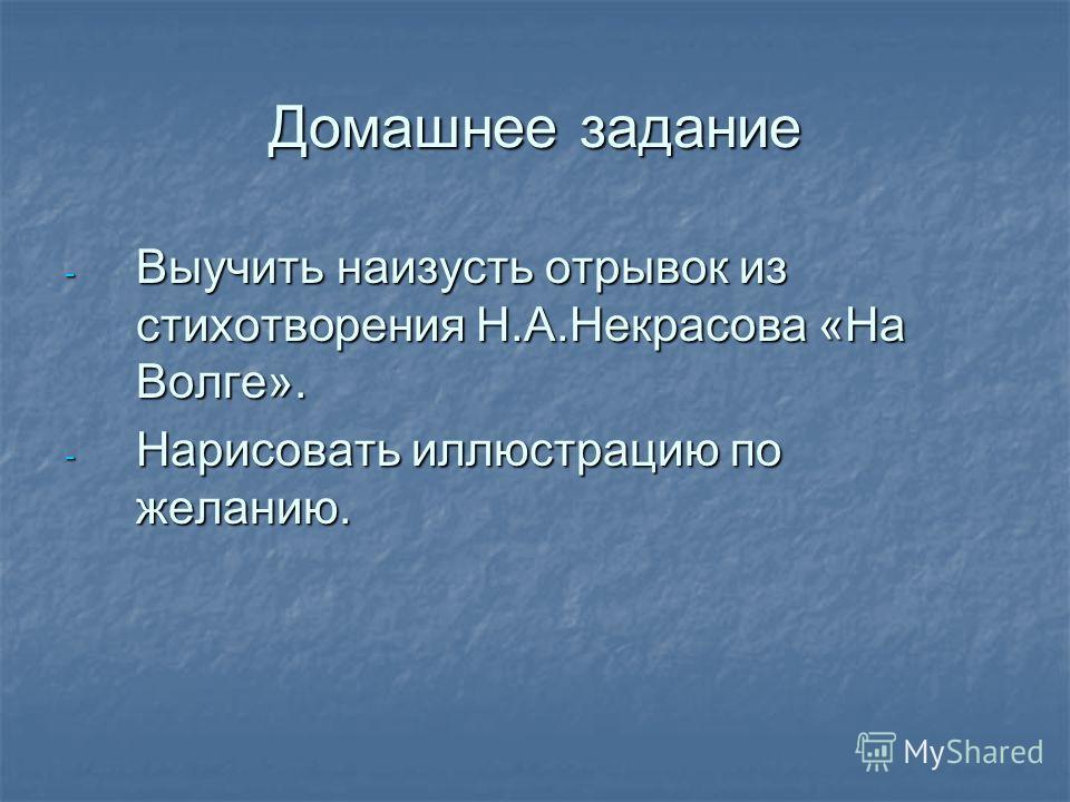 Домашнее задание - Выучить наизусть отрывок из стихотворения Н.А.Некрасова «На Волге». - Нарисовать иллюстрацию по желанию.