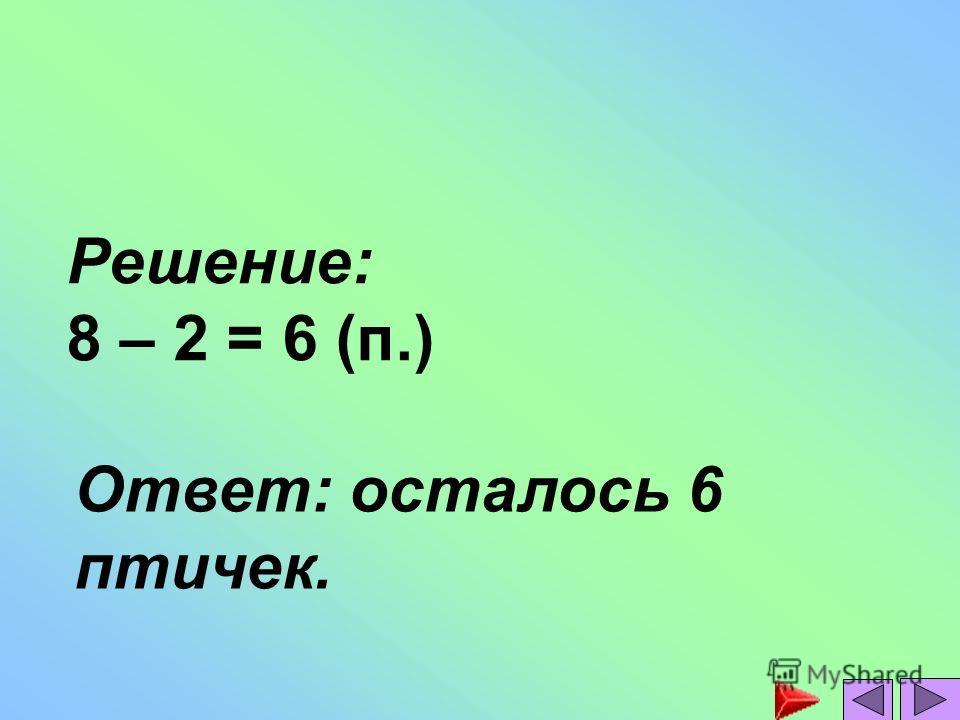 Решение: 8 – 2 = 6 (п.) Ответ: осталось 6 птичек.